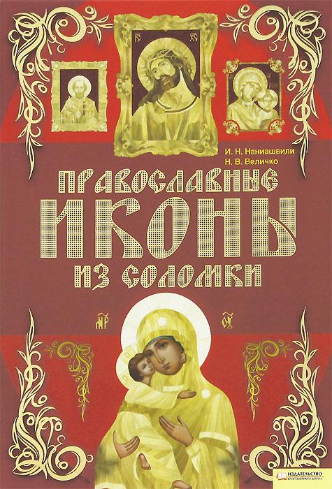 И. Н. Наниашвили, Н. В. Величко Православные иконы из соломки и н наниашвили вышиваем иконы рушники покровцы одежду крестом гладью бисером
