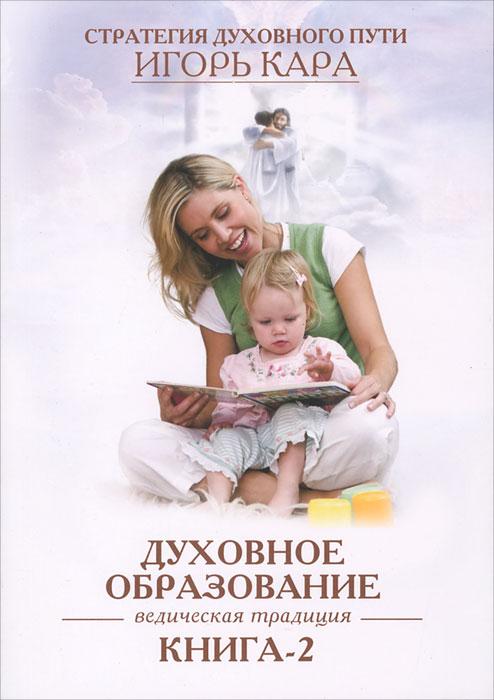 Духовное образование. Ведическая традиция. Книга 2 кара и стратегия духовного пути ведическая традиция книга 1 самовоспитание