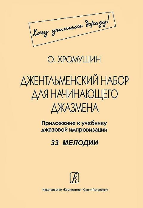 О. Хромушин О. Хромушин. Джентльменский набор для начинающего джазмена. 33 мелодии. Приложение к учебнику джазовой импровизации приложение к батлфилд 3 где
