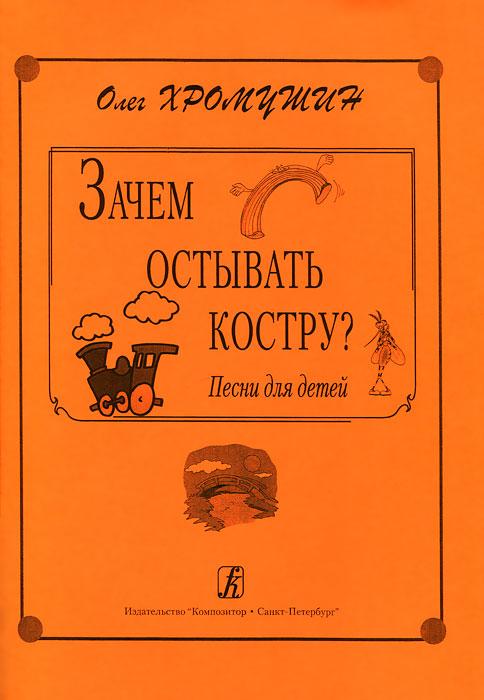 Олег Хромушин Олег Хромушин. Зачем остывать костру? Песни для детей