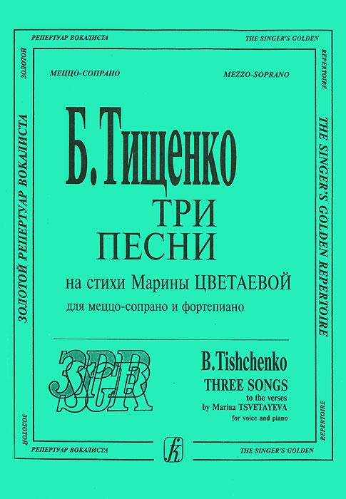 Б. Тищенко Б. Тищенко. Три песни на стихи Марины Цветаевой. Для меццо-сопрано и фортепиано