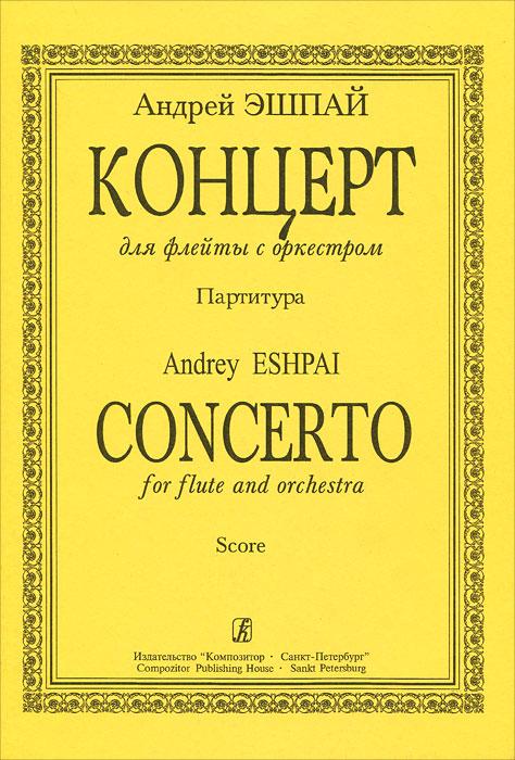 Андрей Эшпай Андрей Эшпай. Концерт для флейты с оркестром. Партитура андрей буторин червоточина