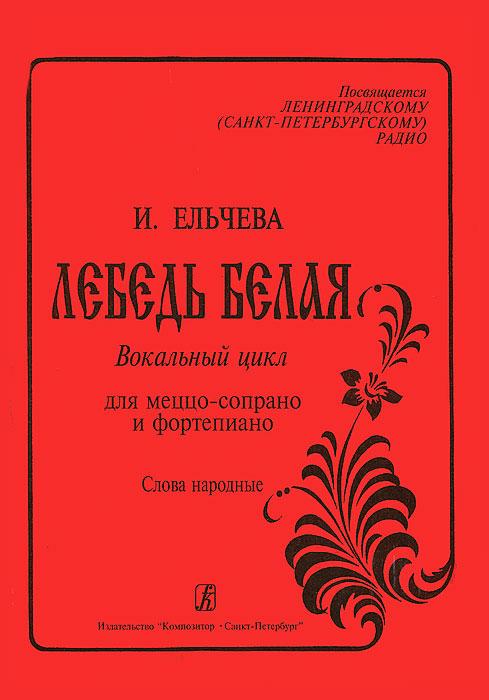 И. Ельчева И. Ельчева. Лебедь белая. Вокальный цикл для меццо-сопрано и фортепиано. Слова народные