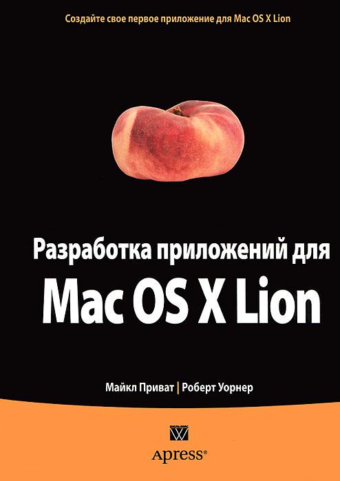 Майкл Приват, Роберт Уорнер Разработка приложений для Mac OS X Lion леонов в самоучитель mac os x lion isbn 9785699535712