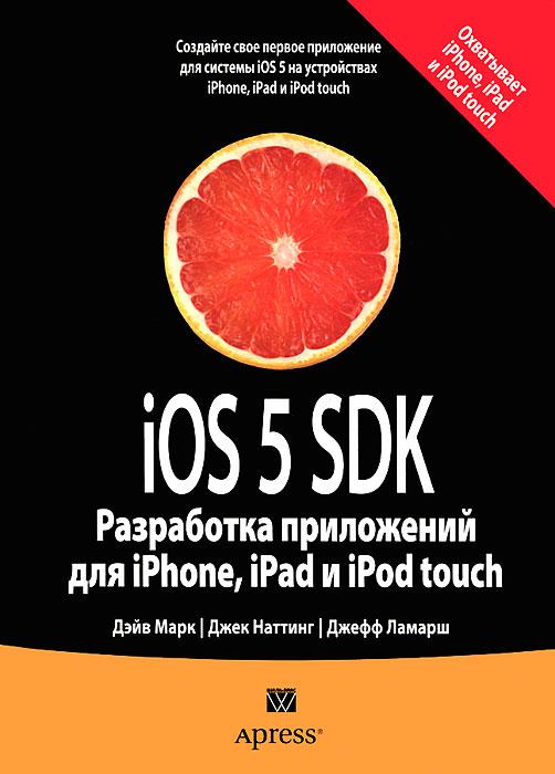Дэйв Марк, Джек Наттинг, Джефф Ламарш iOS 5 SDK. Разработка приложений для iPhone, iPad и iPod touch дэвид марк джек наттинг ким топли фредрик т олссон джефф ламарш swift разработка приложений в среде xcode для iphone и ipad с использованием ios sdk
