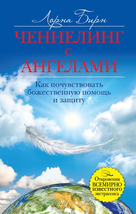 Лорна Бирн Ченнелинг с ангелами. Как почувствовать божественную помощь и защиту бирн майкл последний подарок