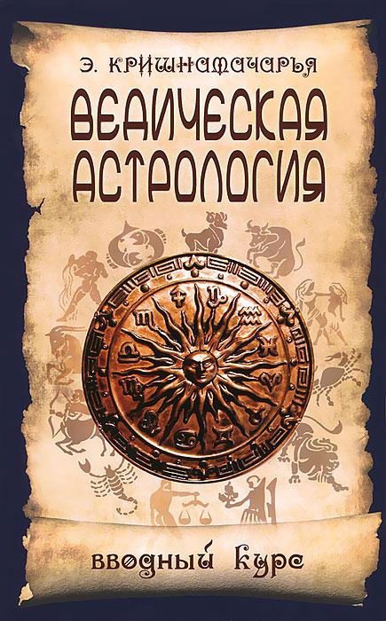 Э. Кришнамачарья Ведическая астрология. Вводный курс  ведическая астрология вводный курс