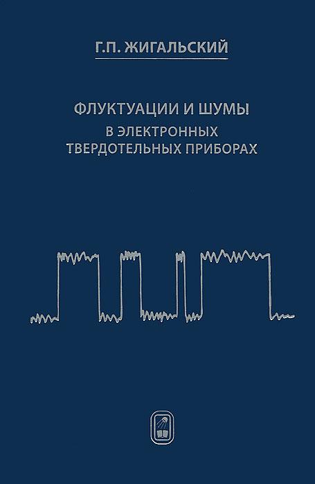 Г. П. Жигальский Флуктуации и шумы в электронных твердотельных приборах