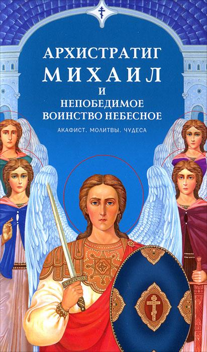 Архистратиг Михаил и непобедимое воинство небесное автор не указан акафист архангелу михаилу