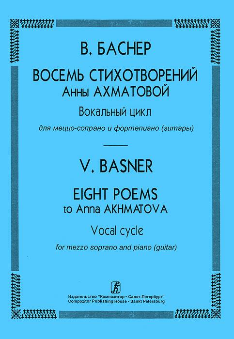 В. Баснер В. Баснер. Восемь стихотворений Анны Ахматовой. Вокальный цикл для меццо-сопрано и фортепиано (гитары)