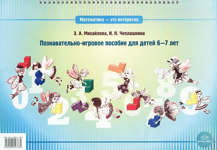 З. А. Михайлова, И. Н. Чеплашкина Математика - это интересно. Познавательно-игровое пособие для детей 6-7 лет книги эксмо развивающие игры для детей 5 6 лет