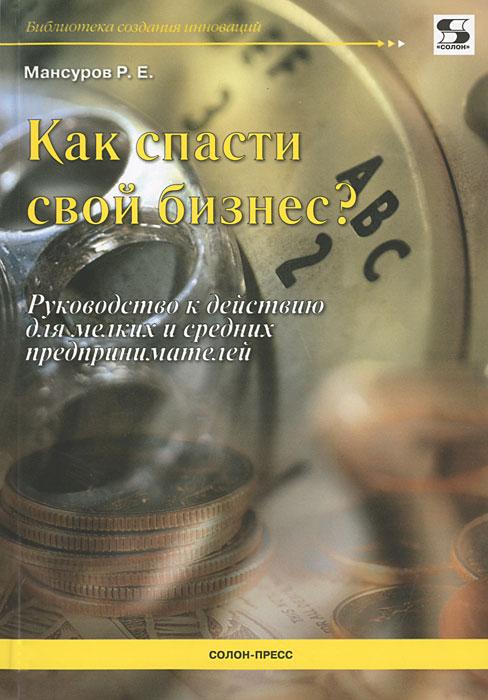 Р. Е. Мансуров Как спасти свой бизнес? как спасти свой бизнес руководство к действию для мелких и средних предпринимателей