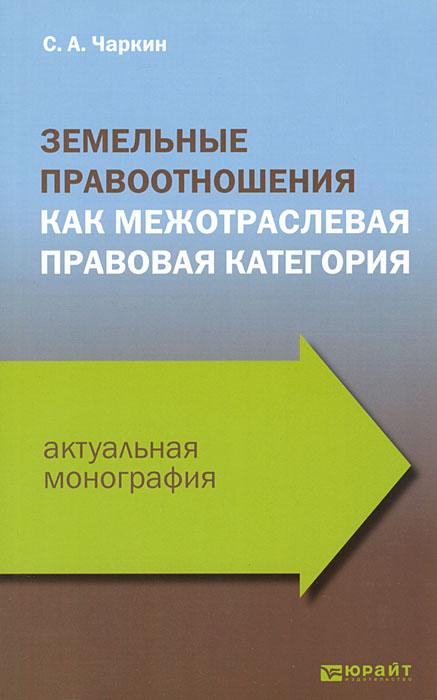 С. А. Чаркин Земельные правоотношения как межотраслевая правовая категория