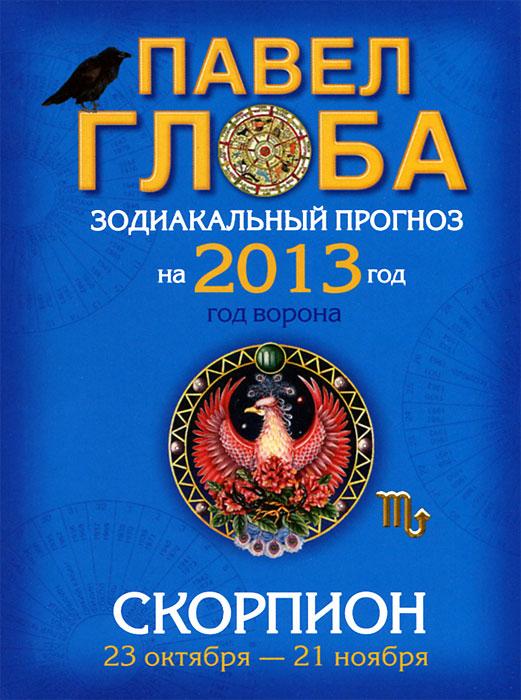 Павел Глоба Скорпион. Зодиакальный прогноз на 2013 год глоба т астрология большой звездный подарок для счастливой судьбы