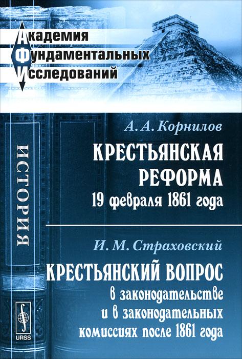 А. А. Корнилов, И. М. Страховский Крестьянская реформа 19 февраля 1861 года. Крестьянский вопрос в законодательстве и в законодательных комиссиях после 1861 года