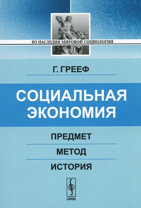 Г. Грееф Социальная экономия. Предмет, метод, история радаев в юдин г классика новой экономической социологии