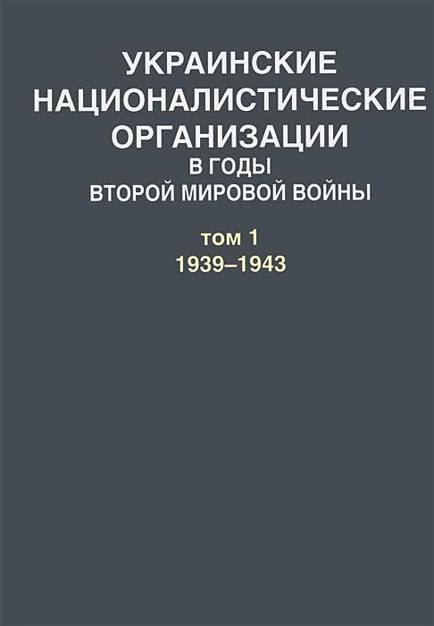 Украинские националистические организации в годы Второй мировой войны. В 2 томах. Том 1. 1939-1943 типпельскирх к история второй мировой войны блицкриг