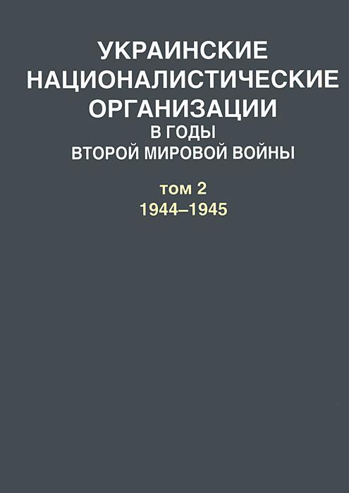 А. Артизов Украинские националистические организации в годы Второй мировой войны. В 2 томах. Том 2. 1944-1945 еремей парнов сатанинские сделки тайны второй мировой войны комплект из 2 книг