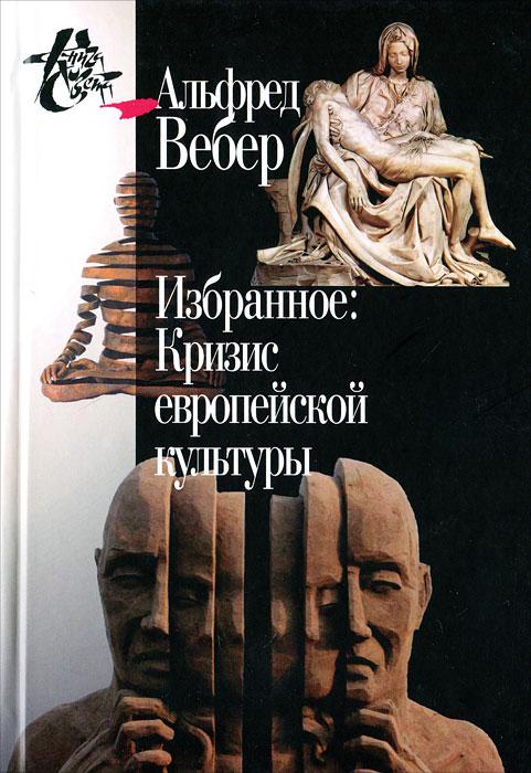 Альфред Вебер Альфред Вебер. Избранное. Кризис европейской культуры крот истории