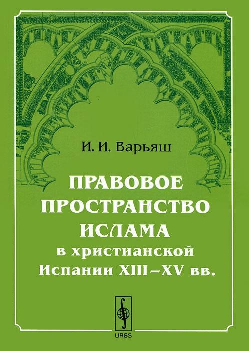 И. И. Варьяш Правовое пространство ислама в христианской Испании XIII–XV вв.
