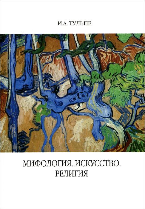 И. А. Тульпе Мифология. Искусство. Религия головенко и пер что такое искусство и зачем оно нужно