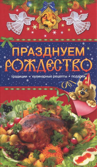 Т. В. Левкина Празднуем Рождество. Традиции, кулинарные рецепты, подарки ольхов о праздничные блюда на вашем столе