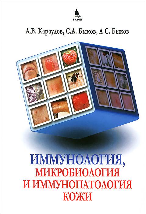 Иммунология, микробиология, иммунопатология кожи. А. В. Караулов, С. А. Быков, А. С. Быков