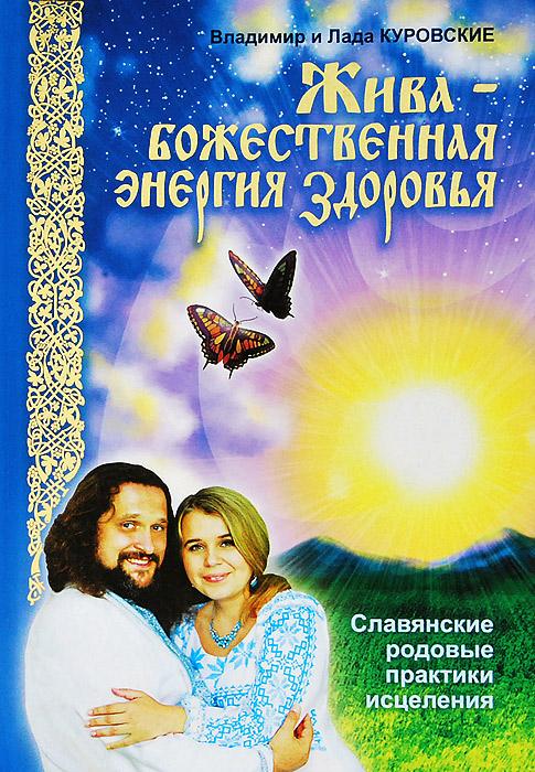 Жива - божественная энергия здоровья. Славянские родовые практики исцеления. Владимир и Лада Куровские