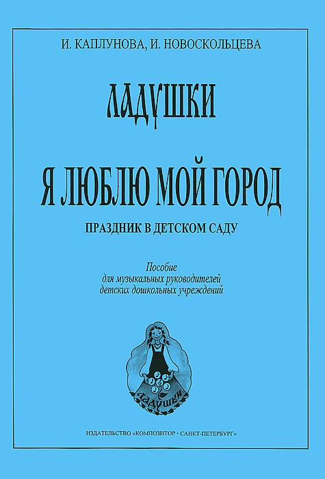 И. Каплунова, И. Новоскольцева Я люблю мой город. Праздник в детском саду ISBN: 979-0-66003-531-3