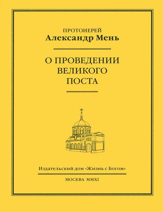 Протоиерей Александр Мень О проведение Великого поста чтение на каждый день великого поста купить