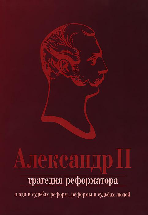 Александр II. Трагедия реформатора. Люди в судьбах реформ, реформы в судьбах людей