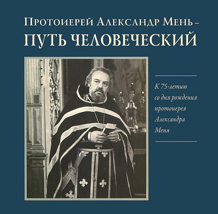 Протоиерей Александр Мень. Путь человеческий митрофорный протоиерей александр введенский воскресение христово