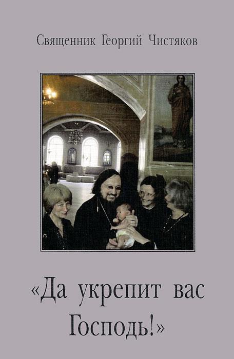 Священник Георгий Чистяков Да укрепит вас Господь! Выпуск 3