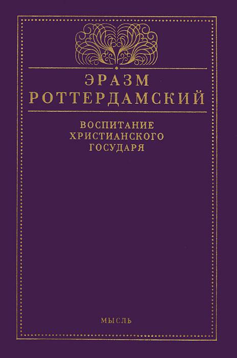 Эразм Роттердамский Воспитание христианского государя детство воспитание и лета юности русских императоров