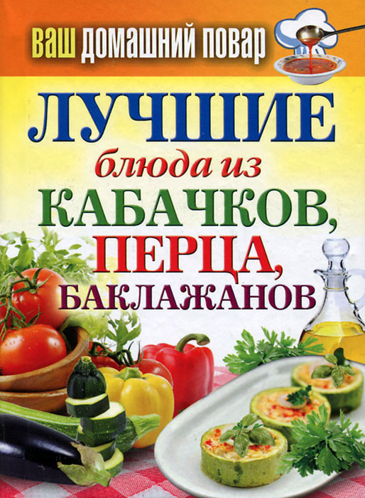 Ваш домашний повар. Лучшие блюда из кабачков, перца, баклажанов ваш домашний повар картошка чудо рецепты
