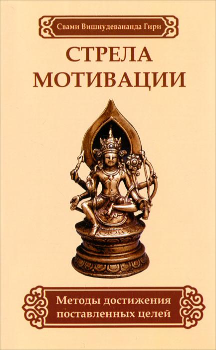 Свами Вишнудевананда Гири Стрела мотивации. Методы достижения поставленных целей принуждение к любв��