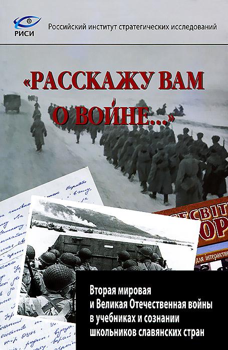 """""""Расскажу вам о войне..."""" Вторая мировая и Великая отечественная войны в учебниках и сознании школьников славянских стран"""