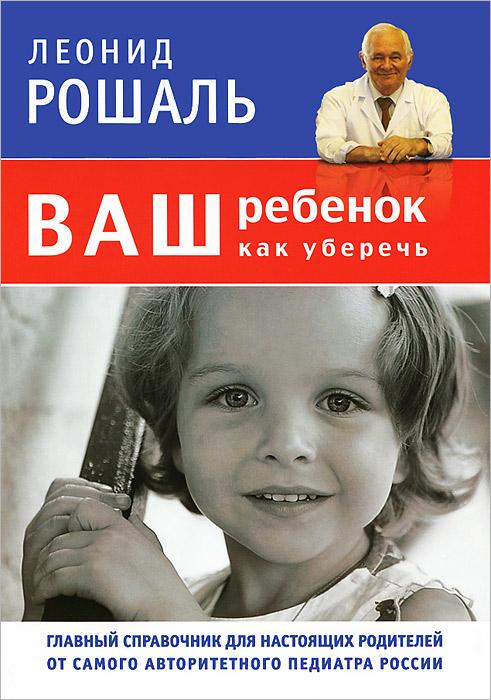 Леонид Рошаль. Ваш ребенок. Как уберечь