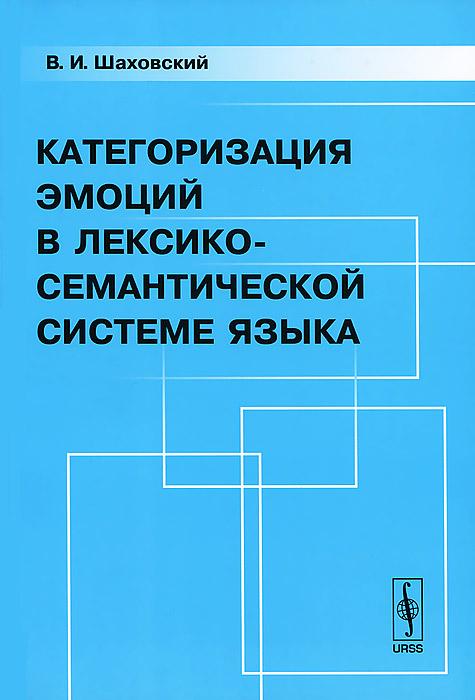 9785397031424 - В. И. Шаховский: Категоризация эмоций в лексико-семантической системе языка - Книга