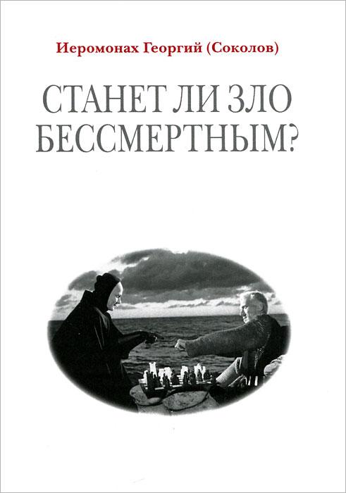 Иеромонах Георгий Соколов Станет ли зло бессмертным?