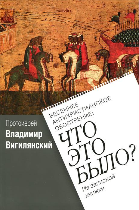 Протоиерей Владимир Вигилянский Весеннее антихристианское обострение. Что это было?