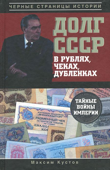 Максим Кустов Долг СССР в рублях, чеках, дубленках. Тайные войны империи