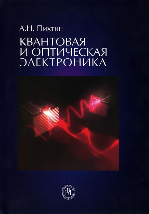А. Н. Пихтин Квантовая и оптическая электроника вербы в с курочкина а п антенно фидерные и оптоэлектронные устройства