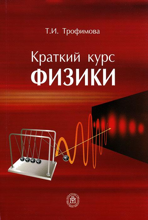 Краткий курс физики. Т. И. Трофимова