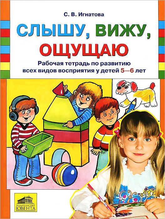 С. В. Игнатова Слышу, вижу, ощущаю. Рабочая тетрадь по развитию всех видов восприятия у детей 5-6 лет цена