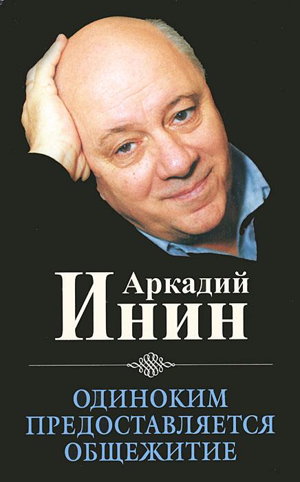 Аркадий Инин Одиноким предоставляется общежитие. Избранные юмористические сочинения бернар фрио суперучебник как стать гениальным писателем