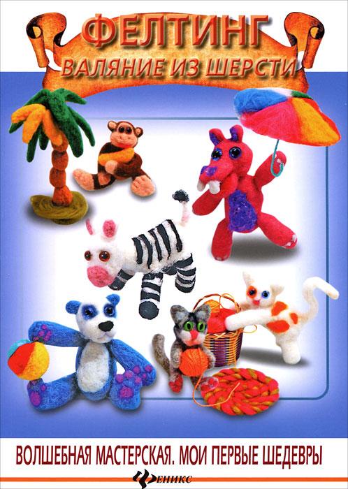А. А. Диброва Фелтинг. Валяние из шерсти игрушки валяшки озорные проекты в технике игольный фелтинг