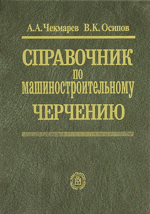 А. А. Чекмарев, В. К. Осипов Справочник по машиностроительному черчению