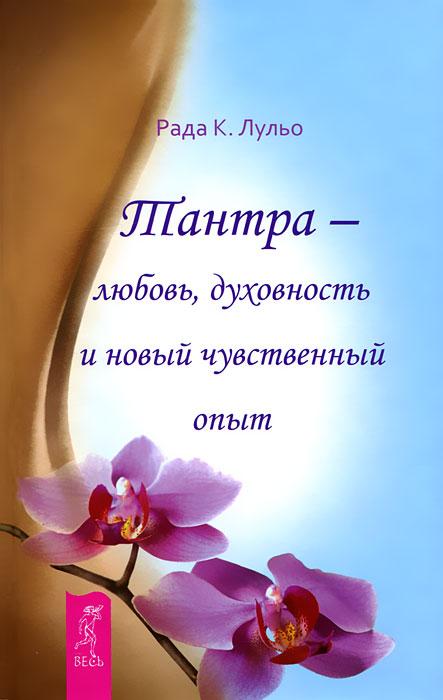 Тантра - любовь, духовность и новый чувственный опыт. Рада К. Лульо