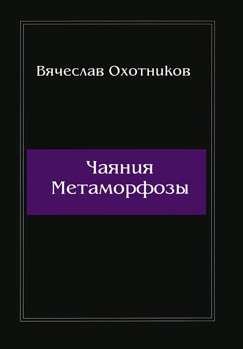 Вячеслав Охотников Чаяния Метаморфозы  ирина вербицкая метаморфозы